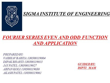 SIGMA INSTITUTE OF ENGINEERING FOURIER SERIES EVEN AND ODD FUNCTION AND APPLICATION PREPARED BY: VAIBHAV BARIYA:130500119004 DIPAK BHARTI:130500119015.