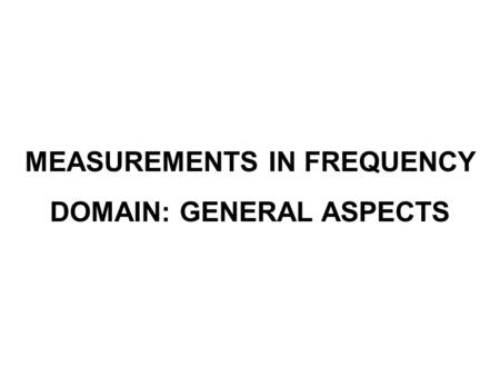 MEASUREMENTS IN FREQUENCY DOMAIN: GENERAL ASPECTS.