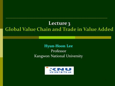 1 Lecture 3 Global Value Chain and Trade in Value Added Hyun-Hoon Lee Professor Kangwon National University.