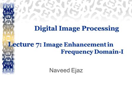 Digital Image Processing Lecture 7: Image Enhancement in Frequency Domain-I Naveed Ejaz.