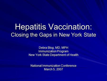 Hepatitis Vaccination: Closing the Gaps in New York State Debra Blog, MD, MPH Immunization Program New York State Department of Health National Immunization.