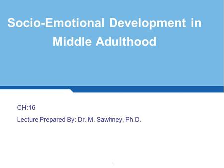 Socio-Emotional Development in Middle Adulthood CH:16 Lecture Prepared By: Dr. M. Sawhney, Ph.D. 1.