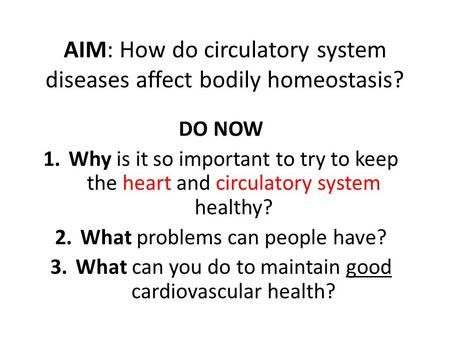 AIM: How do circulatory system diseases affect bodily homeostasis? DO NOW 1.Why is it so important to try to keep the heart and circulatory system healthy?