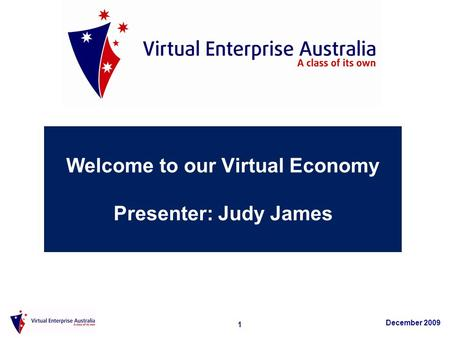 1 December 2009 Welcome to our Virtual Economy Presenter: Judy James.