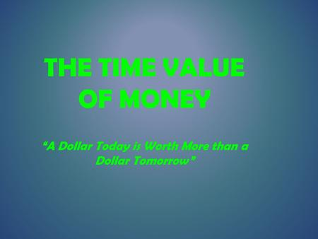"THE TIME VALUE OF MONEY ""A Dollar Today is Worth More than a Dollar Tomorrow"""
