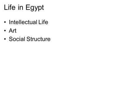 Life in Egypt Intellectual Life Art Social Structure.