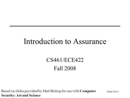 Slide #18-1 Introduction to Assurance CS461/ECE422 Fall 2008 Based on slides provided by Matt Bishop for use with Computer Security: Art and Science.
