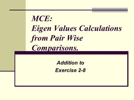 MCE: Eigen Values Calculations from Pair Wise Comparisons. Addition to Exercise 2-8.