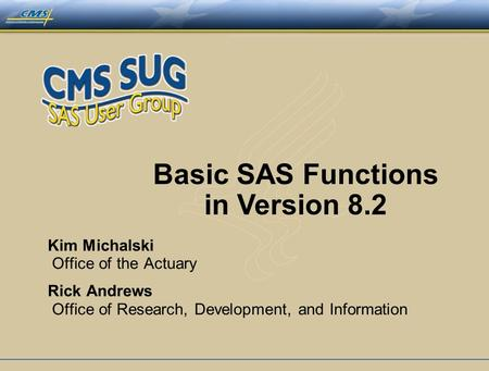 Basic SAS Functions in Version 8.2 Kim Michalski Office of the Actuary Rick Andrews Office of Research, Development, and Information.
