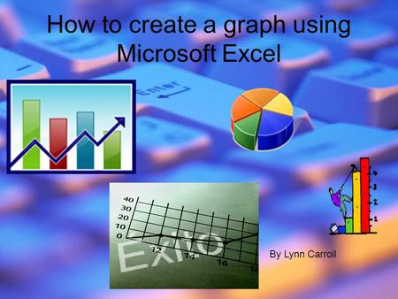 How to create a graph using Microsoft Excel By Lynn Carroll.