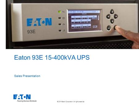 © 2014 Eaton Corporation. All rights reserved. Eaton 93E 15-400kVA UPS Sales Presentation 93E.
