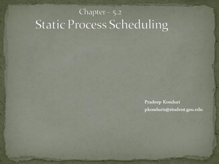 Pradeep Konduri Static Process Scheduling:  Proceedance process model  Communication system model  Application  Dicussion.