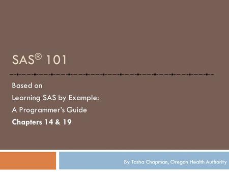 SAS ® 101 Based on Learning SAS by Example: A Programmer's Guide Chapters 14 & 19 By Tasha Chapman, Oregon Health Authority.