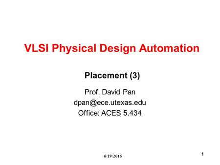 6/19/2016 1 VLSI Physical Design Automation Prof. David Pan Office: ACES 5.434 Placement (3)