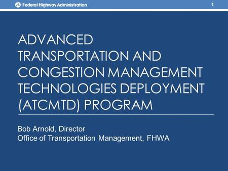 ADVANCED TRANSPORTATION AND CONGESTION MANAGEMENT TECHNOLOGIES DEPLOYMENT (ATCMTD) PROGRAM 1 Bob Arnold, Director Office of Transportation Management,