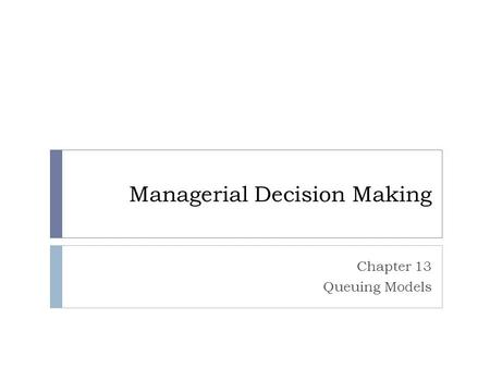 Managerial Decision Making Chapter 13 Queuing Models.