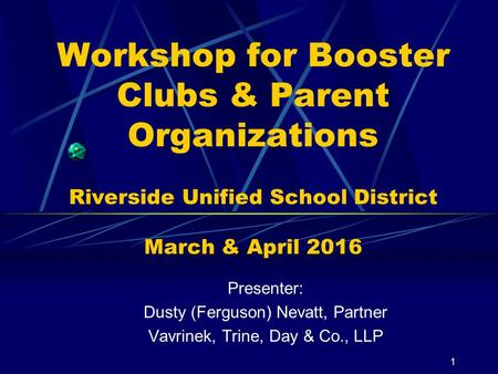 Workshop for Booster Clubs & Parent Organizations Riverside Unified School District March & April 2016 Presenter: Dusty (Ferguson) Nevatt, Partner Vavrinek,