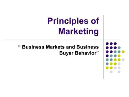"Principles of Marketing "" Business Markets and Business Buyer Behavior"""