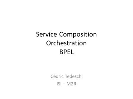 Service Composition Orchestration BPEL Cédric Tedeschi ISI – M2R.