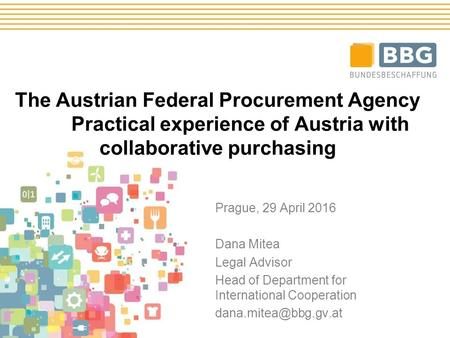 The Austrian Federal Procurement Agency Practical experience of Austria with collaborative purchasing Prague, 29 April 2016 Dana Mitea Legal Advisor Head.
