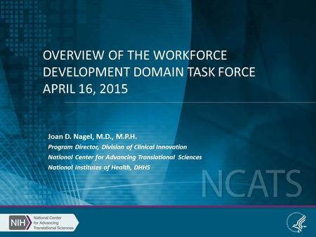 OVERVIEW OF THE WORKFORCE DEVELOPMENT DOMAIN TASK FORCE APRIL 16, 2015 Joan D. Nagel, M.D., M.P.H. Program Director, Division of Clinical Innovation National.