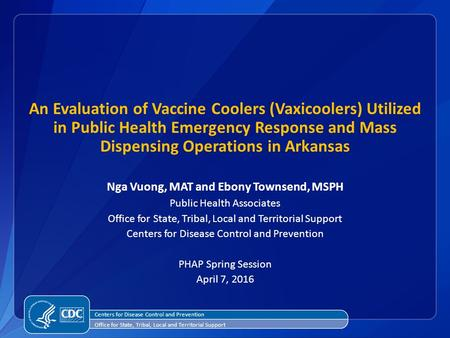 An Evaluation of Vaccine Coolers (Vaxicoolers) Utilized in Public Health Emergency Response and Mass Dispensing Operations in Arkansas Nga Vuong, MAT and.