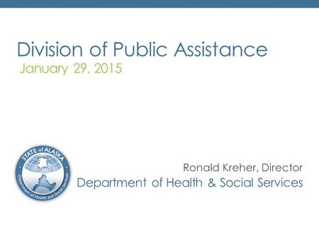 Division of Public Assistance January 29, 2015 Department of Health & Social Services Ronald Kreher, Director.
