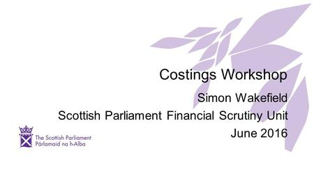 Costings Workshop Simon Wakefield Scottish Parliament Financial Scrutiny Unit June 2016.
