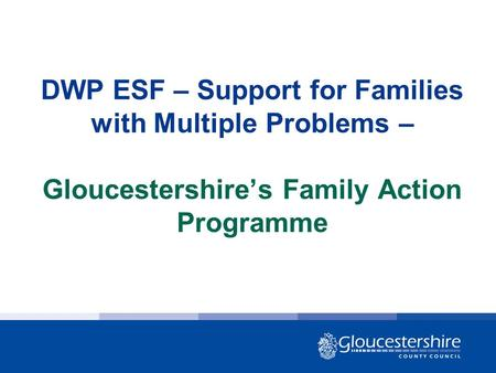 DWP ESF – Support for Families with Multiple Problems – Gloucestershire's Family Action Programme.