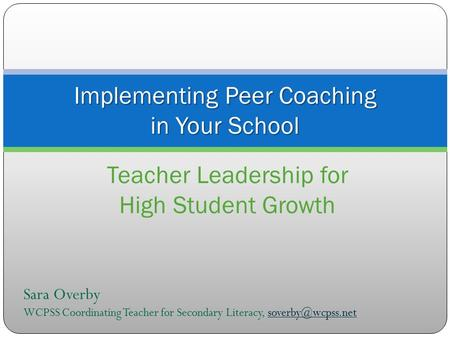 Implementing Peer Coaching in Your School Teacher Leadership for High Student Growth Sara Overby WCPSS Coordinating Teacher for Secondary Literacy,
