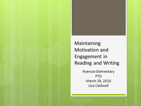 Maintaining Motivation and Engagement in Reading and Writing Ryerson Elementary PTO March 28, 2016 Lisa Caldwell.
