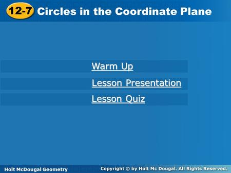 Holt McDougal Geometry 12-7 Circles in the Coordinate Plane 12-7 Circles in the Coordinate Plane Holt Geometry Warm Up Warm Up Lesson Presentation Lesson.