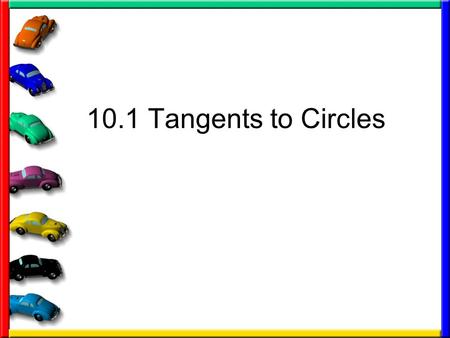 10.1 Tangents to Circles. Some definitions you need Circle – set of all points in a plane that are equidistant from a given point called a center of the.