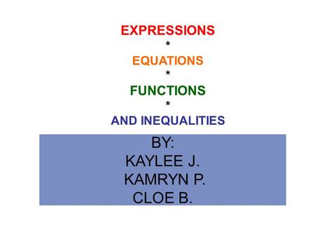BY: KAYLEE J. KAMRYN P. CLOE B. EXPRESSIONS * EQUATIONS * FUNCTIONS * AND INEQUALITIES.