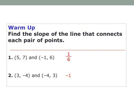 Warm Up Find the slope of the line that connects each pair of points. –1 1 6 1. (5, 7) and (–1, 6) 2. (3, –4) and (–4, 3)