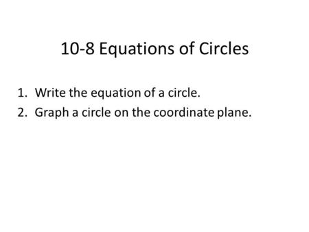 10-8 Equations of Circles 1.Write the equation of a circle. 2.Graph a circle on the coordinate plane.
