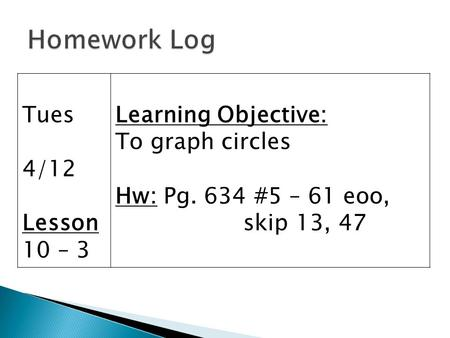 Tues 4/12 Lesson 10 – 3 Learning Objective: To graph circles Hw: Pg. 634 #5 – 61 eoo, skip 13, 47.