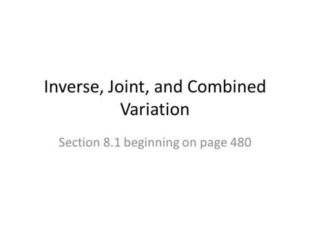 Inverse, Joint, and Combined Variation Section 8.1 beginning on page 480.