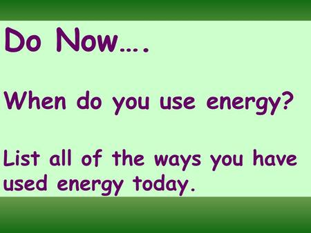 Do Now…. When do you use energy? List all of the ways you have used energy today.