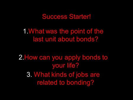 Success Starter! 1.What was the point of the last unit about bonds? 2.How can you apply bonds to your life? 3. What kinds of jobs are related to bonding?