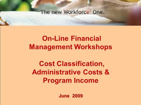 1 On-Line Financial Management Workshops Cost Classification, Administrative Costs & Program Income June 2009.
