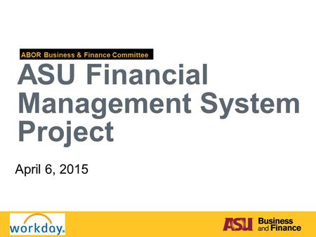 ASU Financial Management System Project ABOR Business & Finance Committee April 6, 2015.