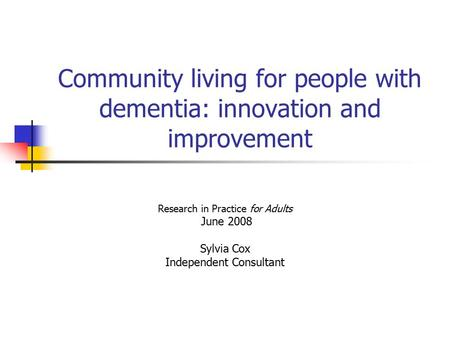 Community living for people with dementia: innovation and improvement Research in Practice for Adults June 2008 Sylvia Cox Independent Consultant.
