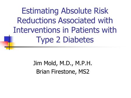 Estimating Absolute Risk Reductions Associated with Interventions in Patients with Type 2 Diabetes Jim Mold, M.D., M.P.H. Brian Firestone, MS2.