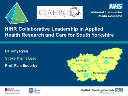 Dr Tony Ryan Stroke Theme Lead Prof. Pam Enderby NIHR Collaborative Leadership in Applied Health Research and Care for South Yorkshire Barnsley Doncaster.