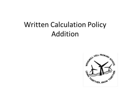 Written Calculation Policy Addition. Year 1Year 2Year 3 + = signs and missing numbers Children need to understand the concept of equality before using.