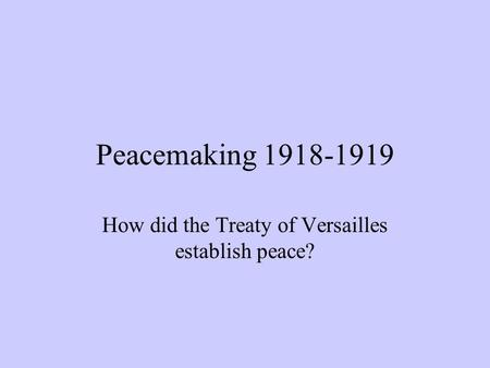 Peacemaking 1918-1919 How did the Treaty of Versailles establish peace?