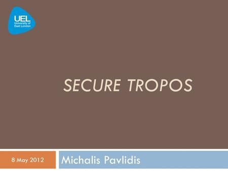 SECURE TROPOS Michalis Pavlidis 8 May 2012. Seminar Agenda  Secure Tropos  History and Foundation  Tropos  Basics  Secure Tropos  Concepts / Modelling.