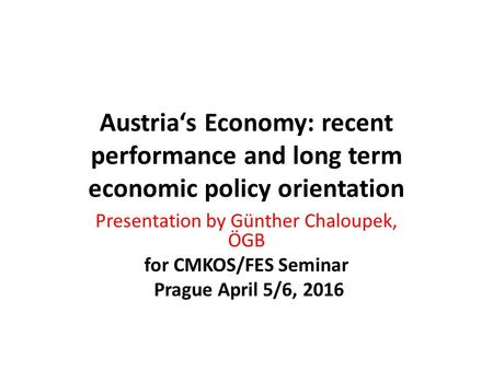 Austria's Economy: recent performance and long term economic policy orientation Presentation by Günther Chaloupek, ÖGB for CMKOS/FES Seminar Prague April.