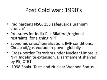 Post Cold war: 1990's Iraq hardens NSG, 153 safeguards:uranium crunch? Pressures for India-Pak Bilateral/regional restraints, for signing NPT Economic.